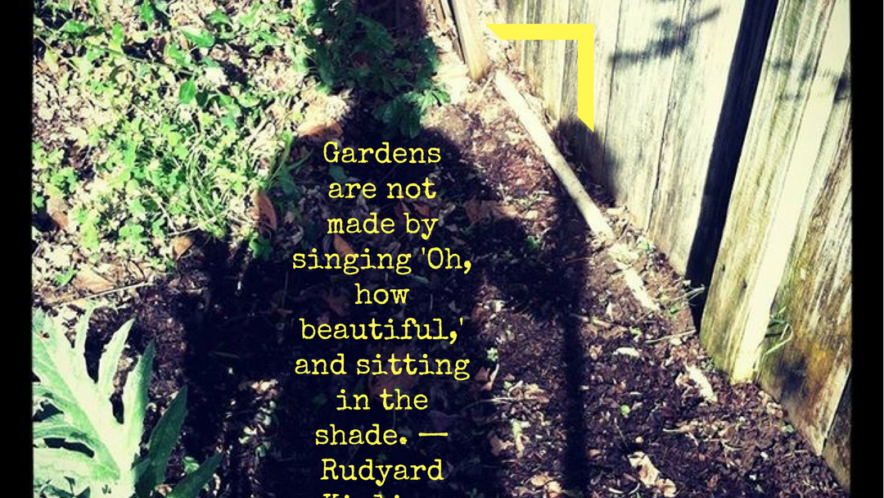 Gardens are not made by singing 'Oh, how beautiful,' and sitting in the shade. — Rudyard Kipling